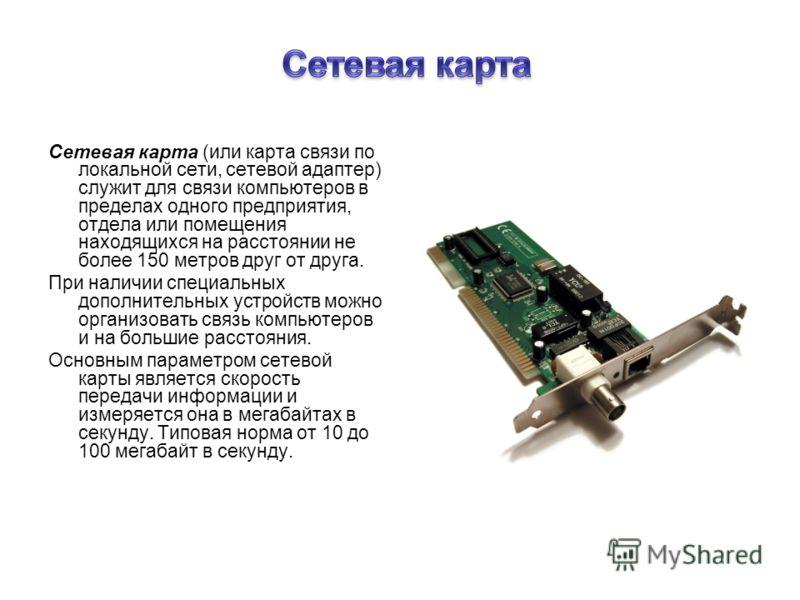 Сетевая карта (или карта связи по локальной сети, сетевой адаптер) служит для связи компьютеров в пределах одного предприятия, отдела или помещения находящихся на расстоянии не более 150 метров друг от друга. При наличии специальных дополнительных ус