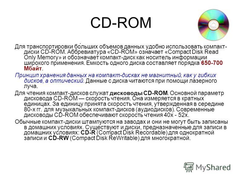 CD-ROM Для транспортировки бо́льших объемов данных удобно использовать компакт- диски CD-ROM. Аббревиатура «CD-ROM» означает «Compact Disk Read Only Memory» и обозначает компакт-диск как носитель информации широкого применения. Емкость одного диска с