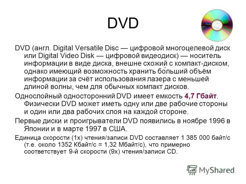 DVD DVD (англ. Digital Versatile Disc цифровой многоцелевой диск или Digital Video Disk цифровой видеодиск) носитель информации в виде диска, внешне схожий с компакт-диском, однако имеющий возможность хранить бо́льший объём информации за счёт использ