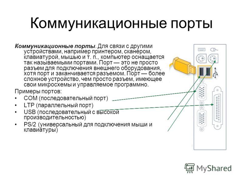 Коммуникационные порты Коммуникационные порты. Для связи с другими устройствами, например принтером, сканером, клавиатурой, мышью и т. п., компьютер оснащается так называемыми портами. Порт это не просто разъем для подключения внешнего оборудования,