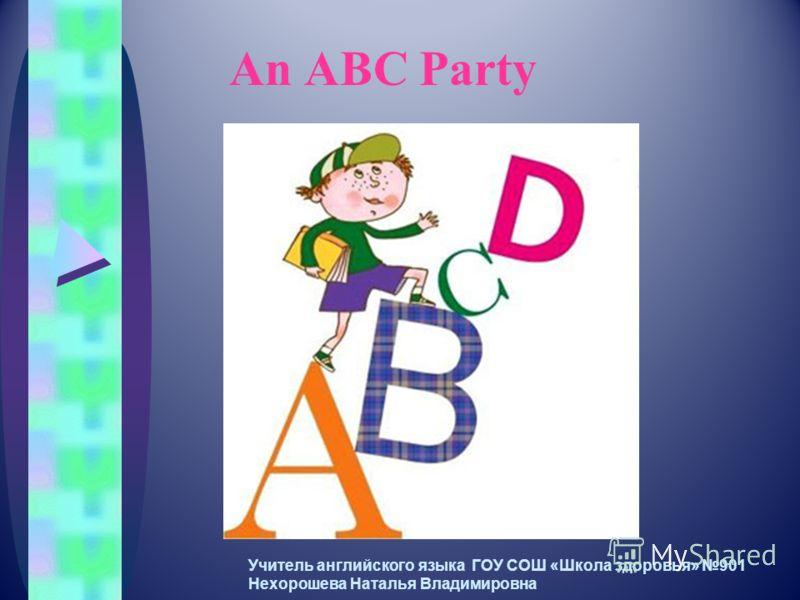 An ABC Party Учитель английского языка ГОУ СОШ «Школа здоровья» 901 Нехорошева Наталья Владимировна
