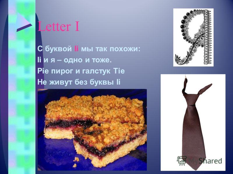 Letter I С буквой Ii мы так похожи: Ii и я – одно и тоже. Pie пирог и галстук Tie Не живут без буквы Ii