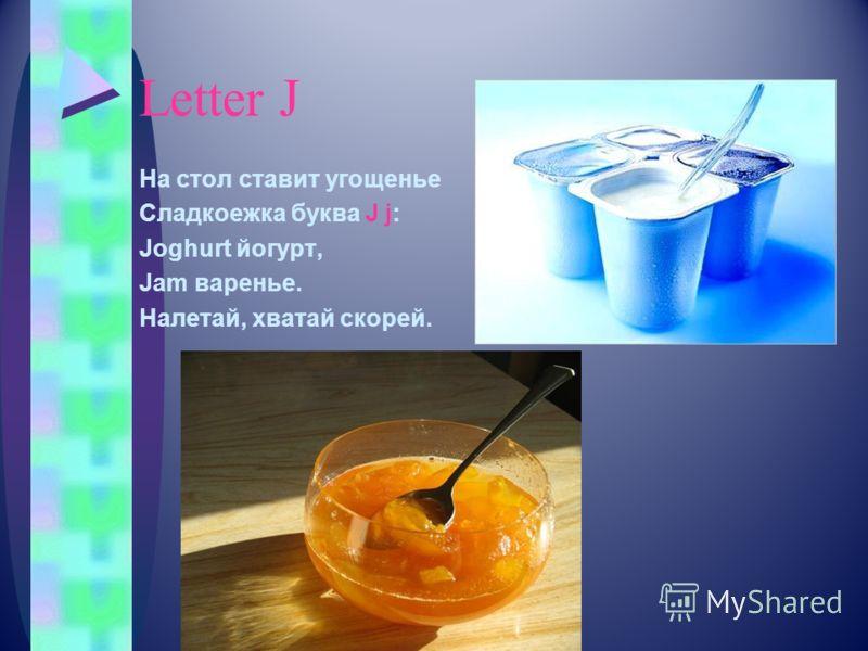 Letter J На стол ставит угощенье Сладкоежка буква J j: Joghurt йогурт, Jam варенье. Налетай, хватай скорей.