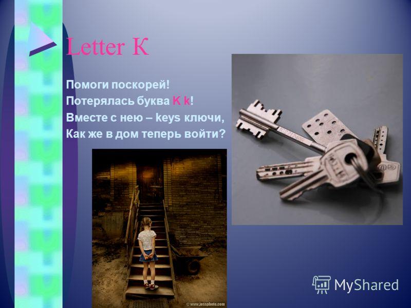 Letter К Помоги поскорей! Потерялась буква K k! Вместе с нею – keys ключи, Как же в дом теперь войти?