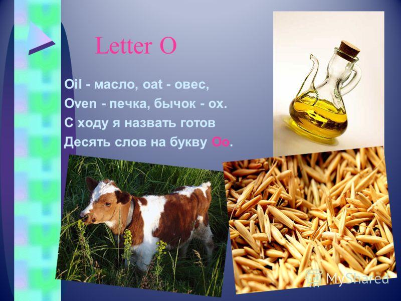 Letter О Oil - масло, oat - овес, Oven - печка, бычок - ox. С ходу я назвать готов Десять слов на букву Oo.
