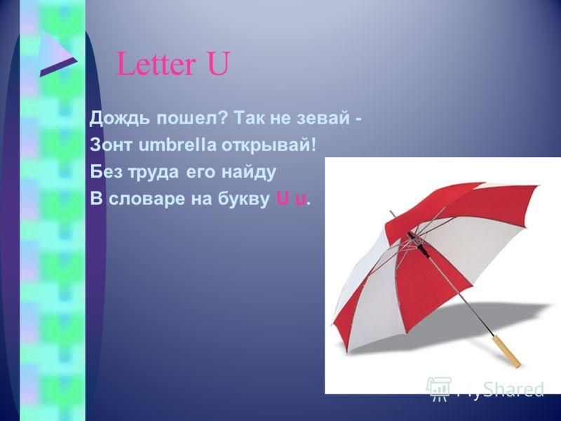 Letter U Дождь пошел? Так не зевай - Зонт umbrella открывай! Без труда его найду В словаре на букву U u.