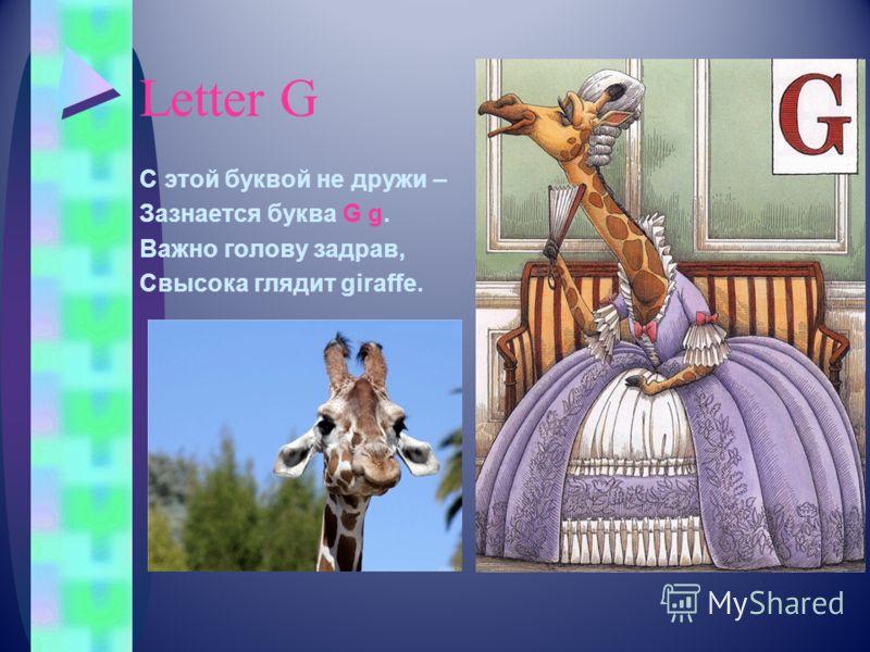 Letter G С этой буквой не дружи – Зазнается буква G g. Важно голову задрав, Свысока глядит giraffe.