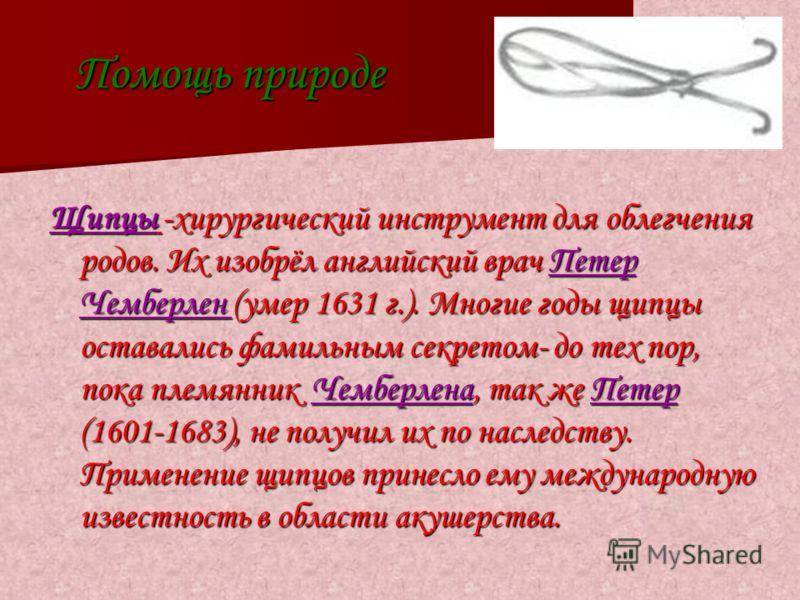 Помощь природе Щипцы -хирургический инструмент для облегчения родов. Их изобрёл английский врач Петер Чемберлен (умер 1631 г.). Многие годы щипцы оставались фамильным секретом- до тех пор, пока племянник Чемберлена, так же Петер (1601-1683), не получ