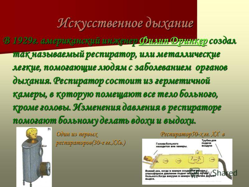 Искусственное дыхание В 1929г. американский инженер Филип Дринкер создал так называемый респиратор, или металлические легкие, помогающие людям с заболеванием органов дыхания. Респиратор состоит из герметичной камеры, в которую помещают все тело больн
