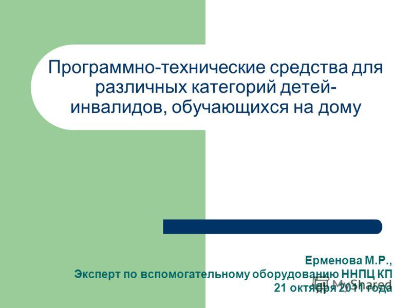 Программно-технические средства для различных категорий детей- инвалидов, обучающихся на дому Ерменова М.Р., Эксперт по вспомогательному оборудованию ННПЦ КП 21 октября 2011 года
