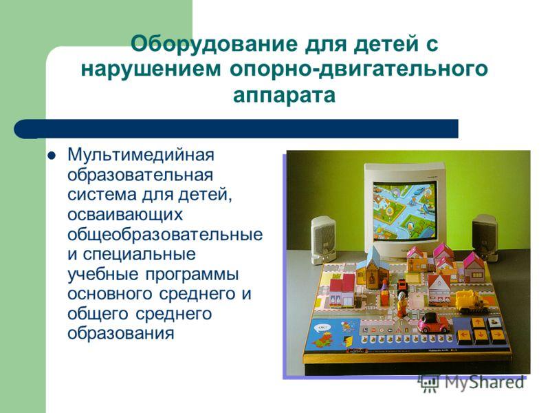 Оборудование для детей с нарушением опорно-двигательного аппарата Мультимедийная образовательная система для детей, осваивающих общеобразовательные и специальные учебные программы основного среднего и общего среднего образования