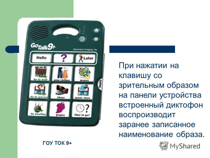 При нажатии на клавишу со зрительным образом на панели устройства встроенный диктофон воспроизводит заранее записанное наименование образа. ГОУ ТОК 9+