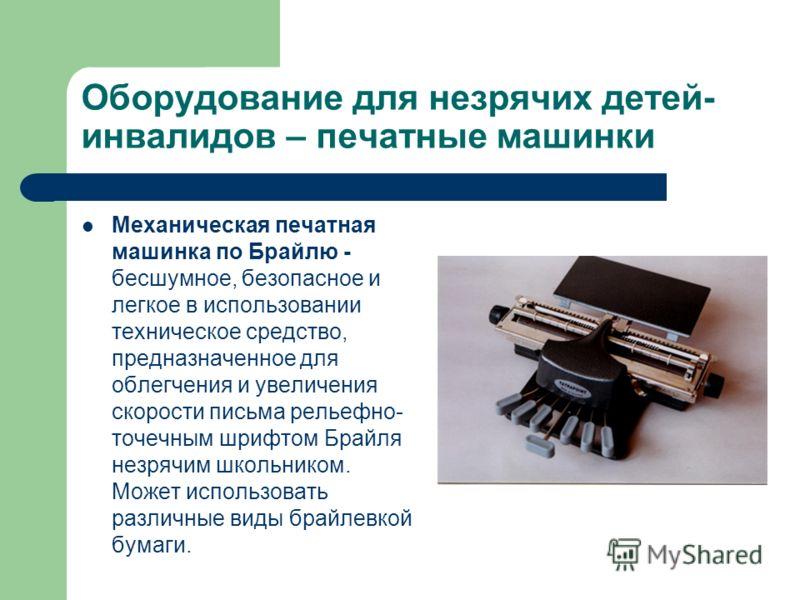 Оборудование для незрячих детей- инвалидов – печатные машинки Механическая печатная машинка по Брайлю - бесшумное, безопасное и легкое в использовании техническое средство, предназначенное для облегчения и увеличения скорости письма рельефно- точечны