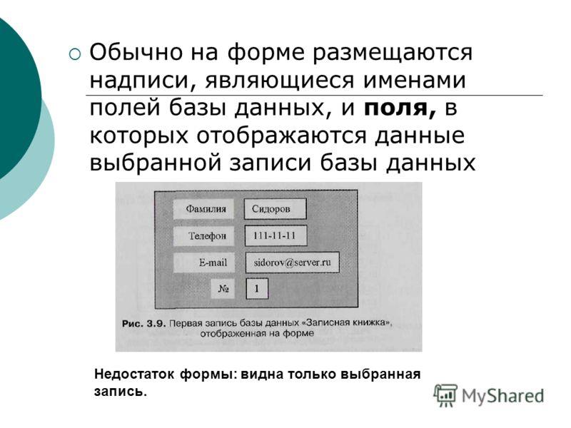 Обычно на форме размещаются надписи, являющиеся именами полей базы данных, и поля, в которых отображаются данные выбранной записи базы данных Недостаток формы: видна только выбранная запись.