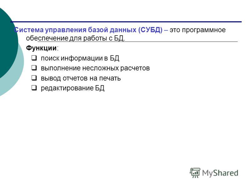 Система управления базой данных (СУБД) – это программное обеспечение для работы с БД. Функции: поиск информации в БД выполнение несложных расчетов вывод отчетов на печать редактирование БД
