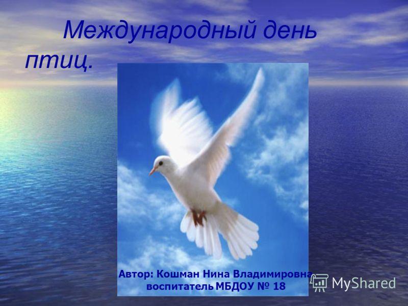 Международный день птиц. Автор: Кошман Нина Владимировна воспитатель МБДОУ 18