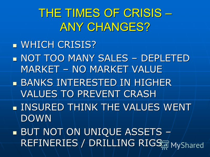 THE TIMES OF CRISIS – ANY CHANGES? WHICH CRISIS? WHICH CRISIS? NOT TOO MANY SALES – DEPLETED MARKET – NO MARKET VALUE NOT TOO MANY SALES – DEPLETED MARKET – NO MARKET VALUE BANKS INTERESTED IN HIGHER VALUES TO PREVENT CRASH BANKS INTERESTED IN HIGHER