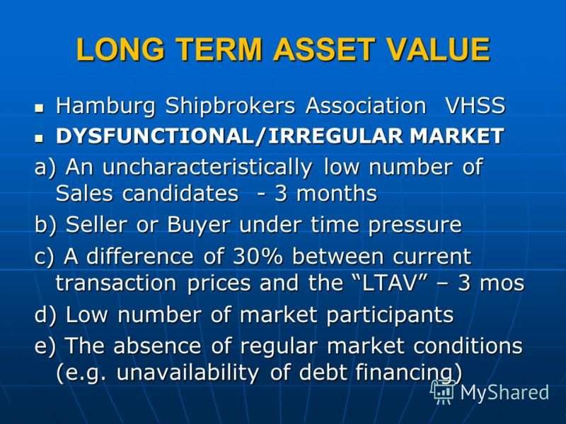 LONG TERM ASSET VALUE Hamburg Shipbrokers Association VHSS Hamburg Shipbrokers Association VHSS DYSFUNCTIONAL/IRREGULAR MARKET DYSFUNCTIONAL/IRREGULAR MARKET a) An uncharacteristically low number of Sales candidates - 3 months b) Seller or Buyer unde
