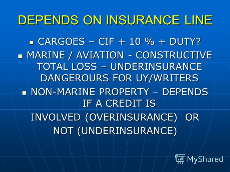 DEPENDS ON INSURANCE LINE CARGOES – CIF + 10 % + DUTY? CARGOES – CIF + 10 % + DUTY? MARINE / AVIATION - CONSTRUCTIVE TOTAL LOSS – UNDERINSURANCE DANGEROURS FOR UY/WRITERS MARINE / AVIATION - CONSTRUCTIVE TOTAL LOSS – UNDERINSURANCE DANGEROURS FOR UY/