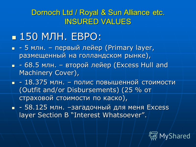 Dornoch Ltd / Royal & Sun Alliance etc. INSURED VALUES 150 МЛН. ЕВРО: 150 МЛН. ЕВРО: - 5 млн. – первый лейер (Primary layer, размещенный на голландском рынке), - 5 млн. – первый лейер (Primary layer, размещенный на голландском рынке), - 68.5 млн. – в