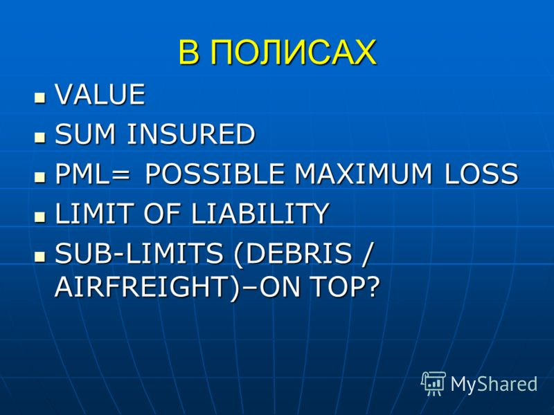 В ПОЛИСАХ VALUE VALUE SUM INSURED SUM INSURED PML=POSSIBLE MAXIMUM LOSS PML=POSSIBLE MAXIMUM LOSS LIMIT OF LIABILITY LIMIT OF LIABILITY SUB-LIMITS (DEBRIS / AIRFREIGHT)–ON TOP? SUB-LIMITS (DEBRIS / AIRFREIGHT)–ON TOP?
