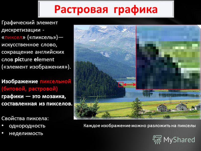 Графический элемент дискретизации - «пиксел» («пиксель») искусственное слово, сокращение английских слов picture element («элемент изображения»). Изображение пиксельной (битовой, растровой) графики это мозаика, составленная из пикселов. Свойства пикс