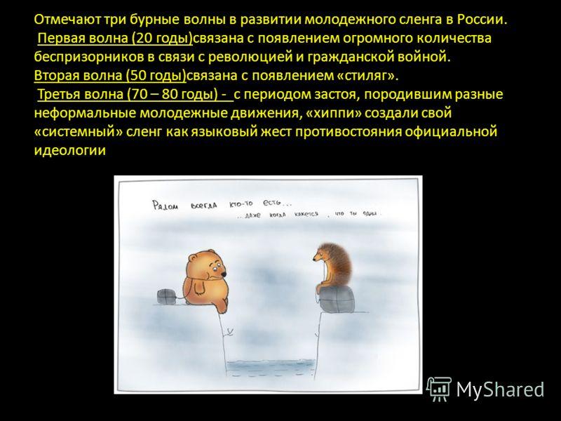Отмечают три бурные волны в развитии молодежного сленга в России. Первая волна (20 годы)связана с появлением огромного количества беспризорников в связи с революцией и гражданской войной. Вторая волна (50 годы)связана с появлением «стиляг». Третья во