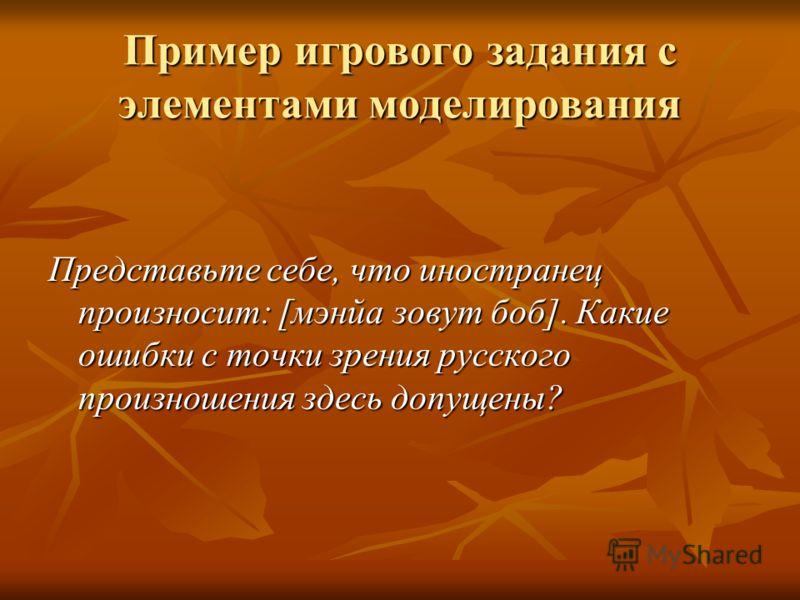 Пример игрового задания с элементами моделирования Представьте себе, что иностранец произносит: [мэнйа зовут боб]. Какие ошибки с точки зрения русского произношения здесь допущены?