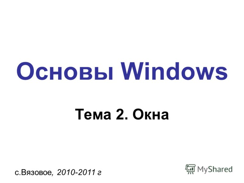 Основы Windows с.Вязовое, 2010-2011 г Тема 2. Окна