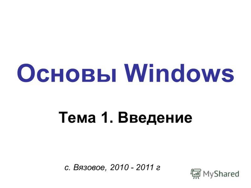 Основы Windows с. Вязовое, 2010 - 2011 г Тема 1. Введение