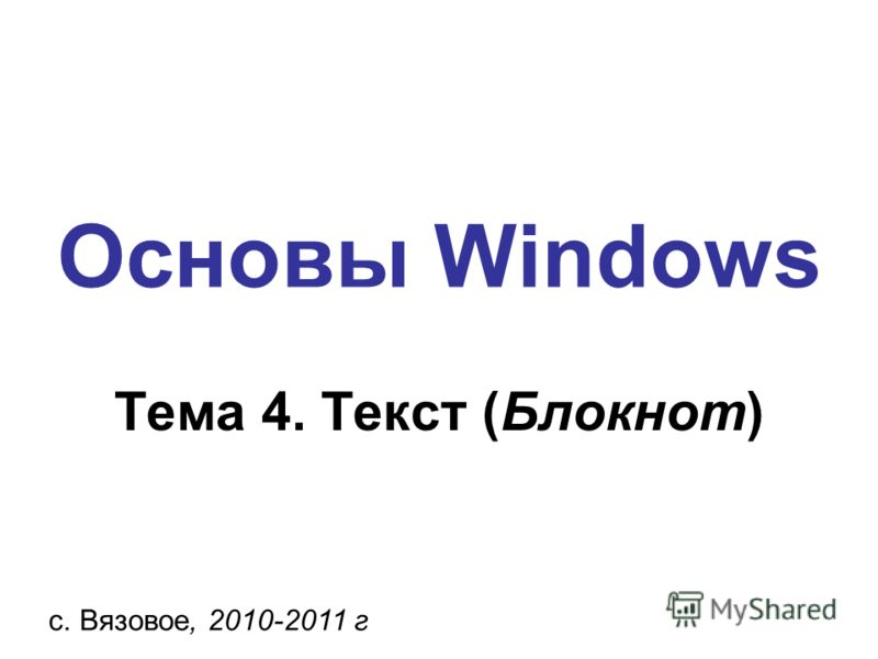 Основы Windows с. Вязовое, 2010-2011 г Тема 4. Текст (Блокнот)