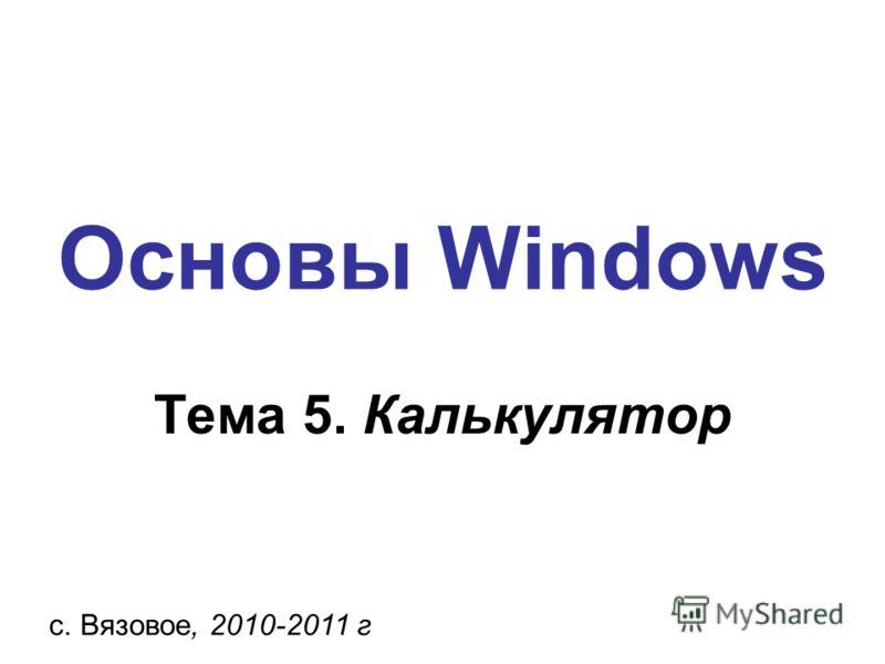 Основы Windows с. Вязовое, 2010-2011 г Тема 5. Калькулятор