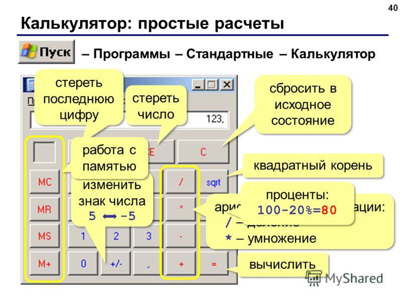 Калькулятор: простые расчеты 40 – Программы – Стандартные – Калькулятор квадратный корень изменить знак числа 5 -5 изменить знак числа 5 -5 стереть последнюю цифру стереть число сбросить в исходное состояние арифметические операции: / – деление * – у