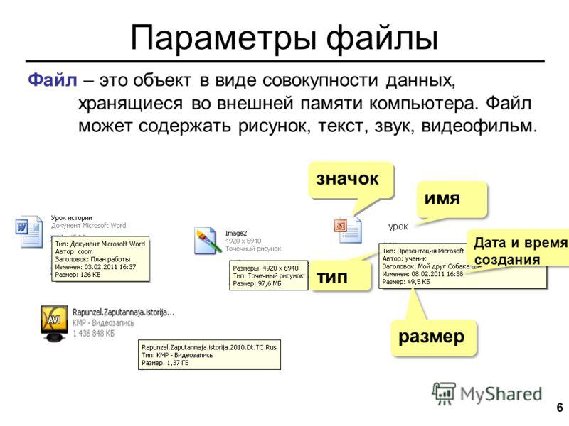 Параметры файлы 6 имя размер значок Дата и время создания тип Файл – это объект в виде совокупности данных, хранящиеся во внешней памяти компьютера. Файл может содержать рисунок, текст, звук, видеофильм.