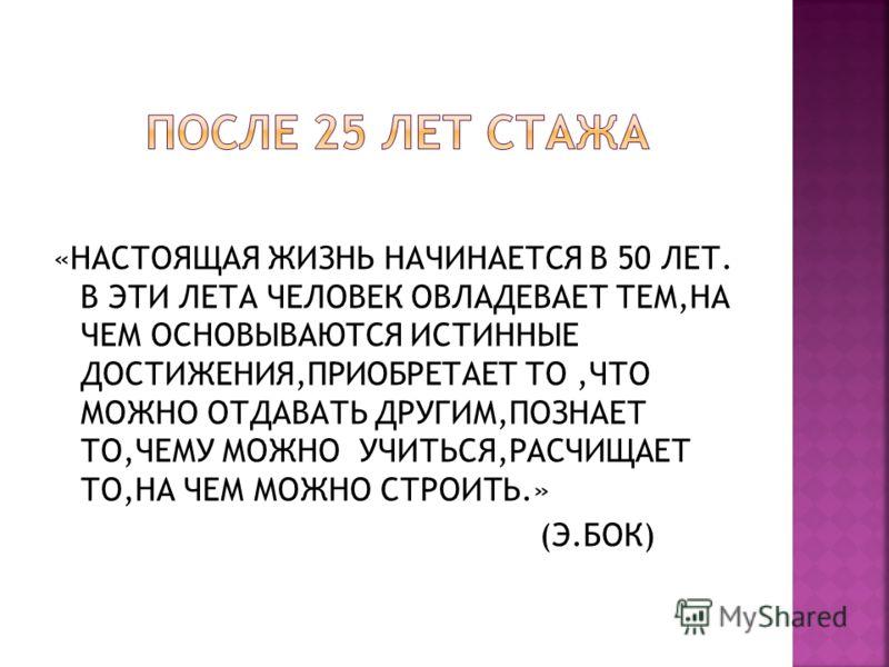 «НАСТОЯЩАЯ ЖИЗНЬ НАЧИНАЕТСЯ В 50 ЛЕТ. В ЭТИ ЛЕТА ЧЕЛОВЕК ОВЛАДЕВАЕТ ТЕМ,НА ЧЕМ ОСНОВЫВАЮТСЯ ИСТИННЫЕ ДОСТИЖЕНИЯ,ПРИОБРЕТАЕТ ТО,ЧТО МОЖНО ОТДАВАТЬ ДРУГИМ,ПОЗНАЕТ ТО,ЧЕМУ МОЖНО УЧИТЬСЯ,РАСЧИЩАЕТ ТО,НА ЧЕМ МОЖНО СТРОИТЬ.» (Э.БОК)