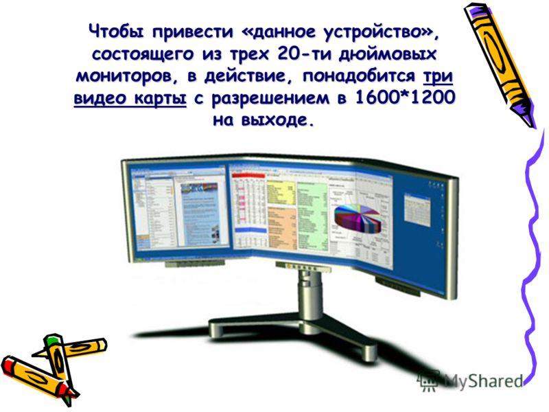Чтобы привести «данное устройство», состоящего из трех 20-ти дюймовых мониторов, в действие, понадобится три видео карты с разрешением в 1600*1200 на выходе.