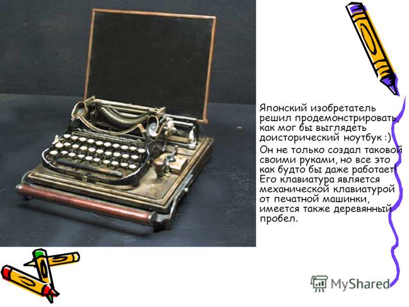 Японский изобретатель решил продемонстрировать, как мог бы выглядеть доисторический ноутбук :) Он не только создал таковой своими руками, но все это как будто бы даже работает! Его клавиатура является механической клавиатурой от печатной машинки, име