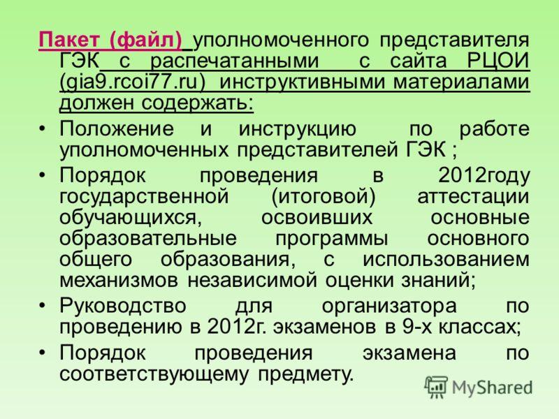 Пакет (файл) уполномоченного представителя ГЭК с распечатанными с сайта РЦОИ (gia9.rcoi77.ru) инструктивными материалами должен содержать: Положение и инструкцию по работе уполномоченных представителей ГЭК ; Порядок проведения в 2012году государствен