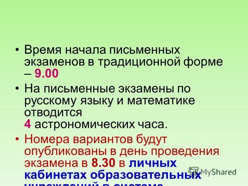 Время начала письменных экзаменов в традиционной форме – 9.00 На письменные экзамены по русскому языку и математике отводится 4 астрономических часа. Номера вариантов будут опубликованы в день проведения экзамена в 8.30 в личных кабинетах образовател