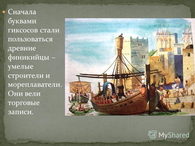 Сначала буквами гиксосов стали пользоваться древние финикийцы – умелые строители и мореплаватели. Они вели торговые записи.