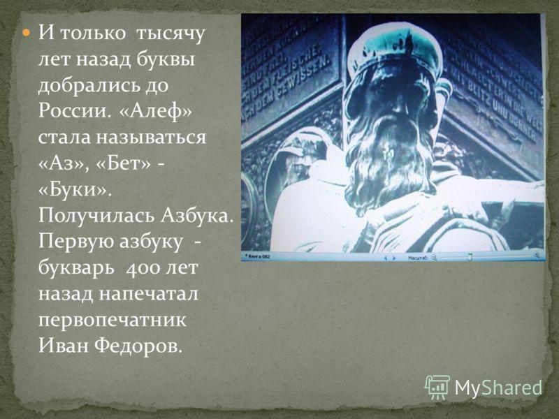 И только тысячу лет назад буквы добрались до России. «Алеф» стала называться «Аз», «Бет» - «Буки». Получилась Азбука. Первую азбуку - букварь 400 лет назад напечатал первопечатник Иван Федоров.
