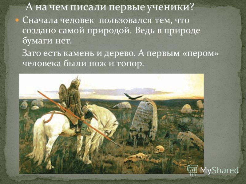 А на чем писали первые ученики? Сначала человек пользовался тем, что создано самой природой. Ведь в природе бумаги нет. Зато есть камень и дерево. А первым «пером» человека были нож и топор.