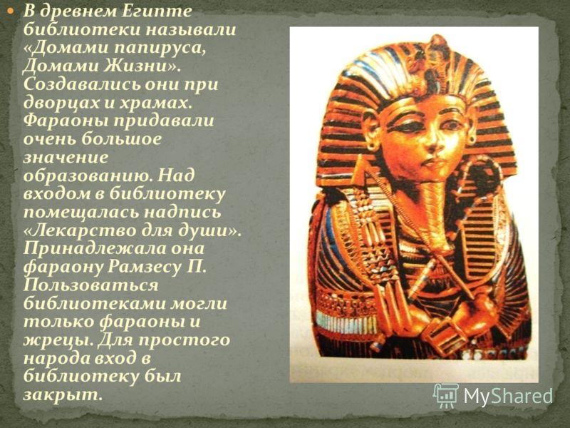 В древнем Египте библиотеки называли «Домами папируса, Домами Жизни». Создавались они при дворцах и храмах. Фараоны придавали очень большое значение образованию. Над входом в библиотеку помещалась надпись «Лекарство для души». Принадлежала она фараон