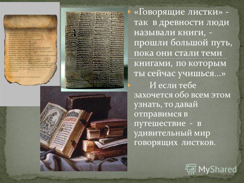 «Говорящие листки» - так в древности люди называли книги, - прошли большой путь, пока они стали теми книгами, по которым ты сейчас учишься…» И если тебе захочется обо всем этом узнать, то давай отправимся в путешествие - в удивительный мир говорящих