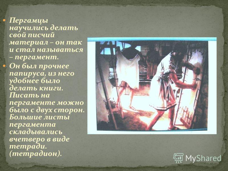 Пергамцы научились делать свой писчий материал – он так и стал называться – пергамент. Он был прочнее папируса, из него удобнее было делать книги. Писать на пергаменте можно было с двух сторон. Большие листы пергамента складывались вчетверо в виде те