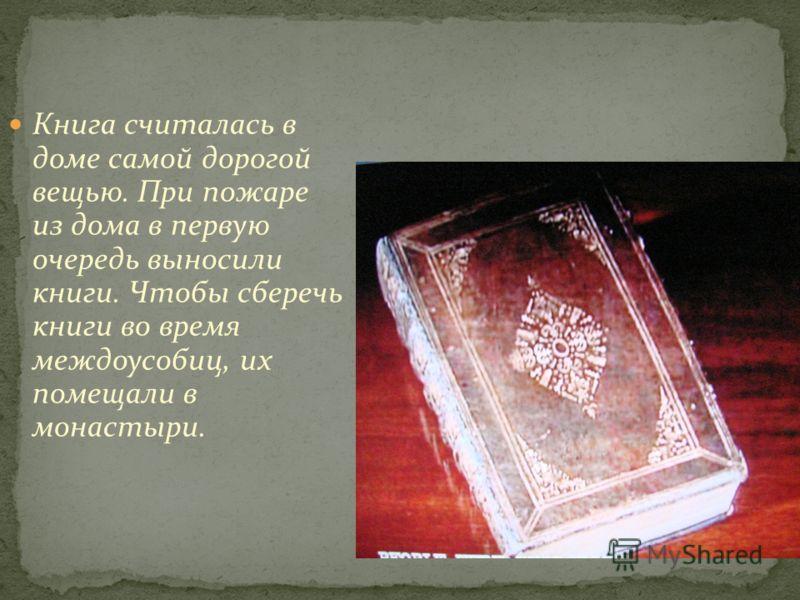 Книга считалась в доме самой дорогой вещью. При пожаре из дома в первую очередь выносили книги. Чтобы сберечь книги во время междоусобиц, их помещали в монастыри.