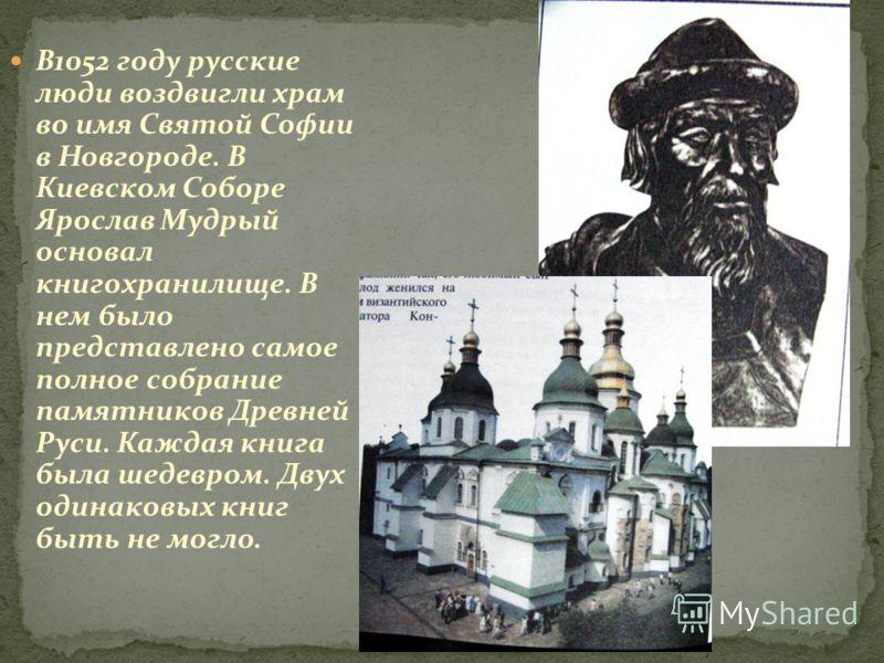 В1052 году русские люди воздвигли храм во имя Святой Софии в Новгороде. В Киевском Соборе Ярослав Мудрый основал книгохранилище. В нем было представлено самое полное собрание памятников Древней Руси. Каждая книга была шедевром. Двух одинаковых книг б