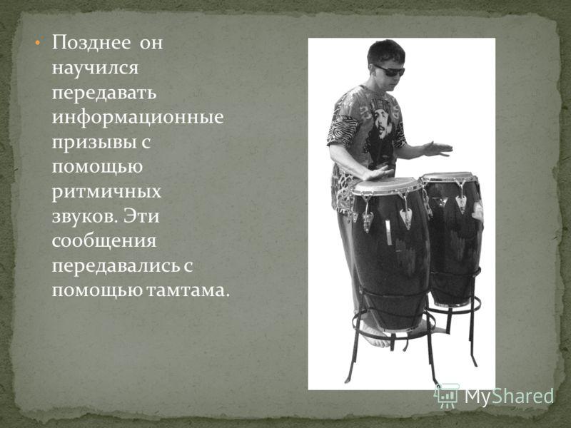 Позднее он научился передавать информационные призывы с помощью ритмичных звуков. Эти сообщения передавались с помощью тамтама.