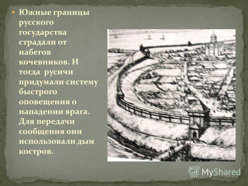 Южные границы русского государства страдали от набегов кочевников. И тогда русичи придумали систему быстрого оповещения о нападении врага. Для передачи сообщения они использовали дым костров.