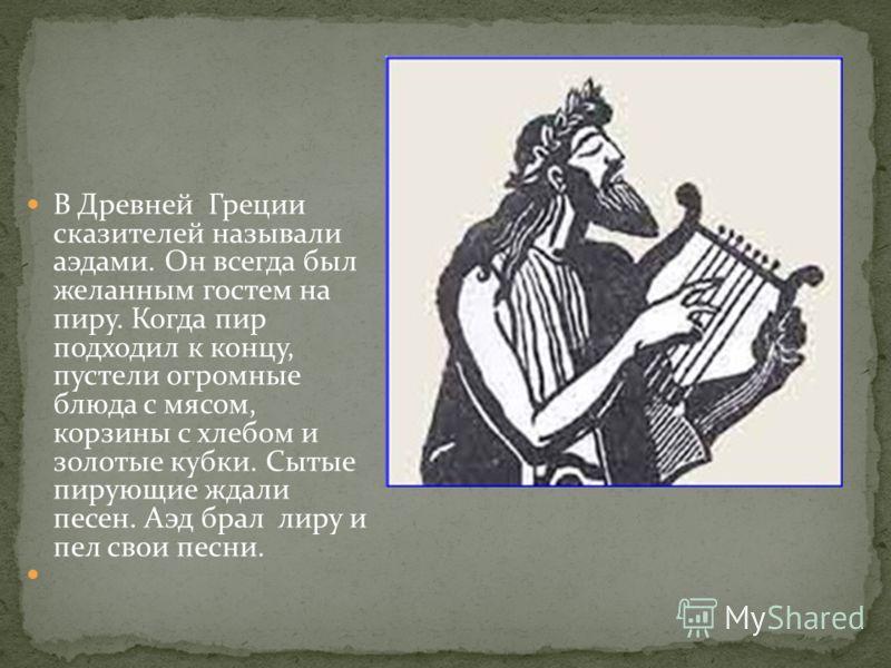 В Древней Греции сказителей называли аэдами. Он всегда был желанным гостем на пиру. Когда пир подходил к концу, пустели огромные блюда с мясом, корзины с хлебом и золотые кубки. Сытые пирующие ждали песен. Аэд брал лиру и пел свои песни.